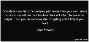 quote-sometimes-you-feel-other-people-s-pain-worse-than-your-own-we-re-armored-against-our-own-troubles-sean-stewart-287515